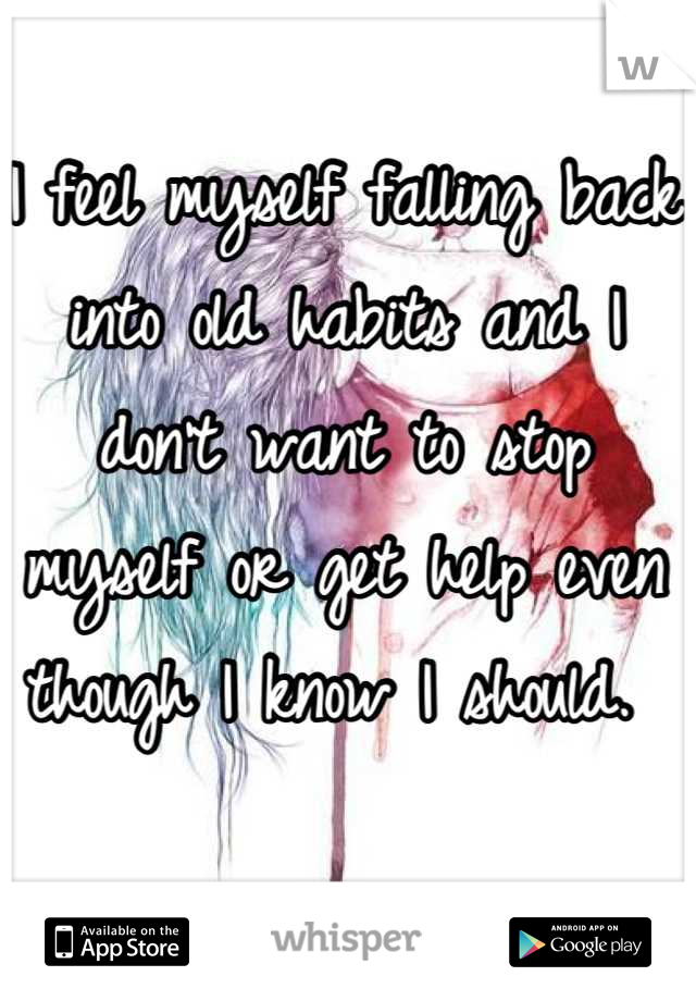I feel myself falling back into old habits and I don't want to stop myself or get help even though I know I should.