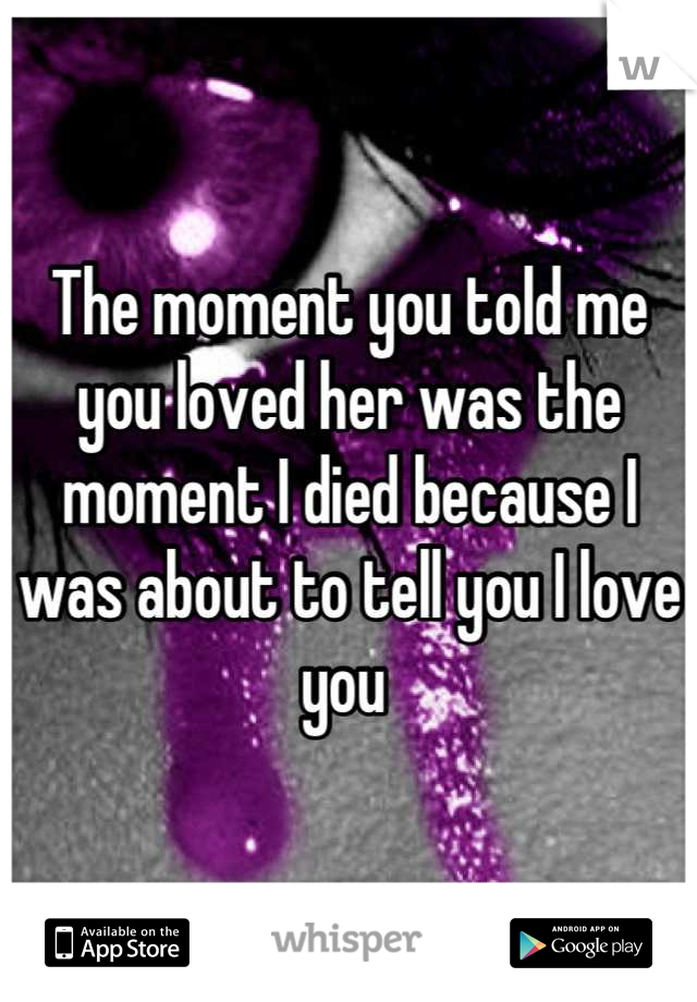 The moment you told me you loved her was the moment I died because I was about to tell you I love you