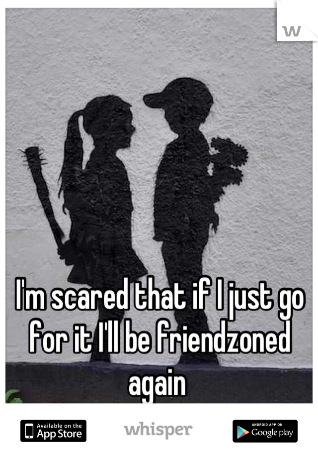 I'm scared that if I just go for it I'll be friendzoned again
