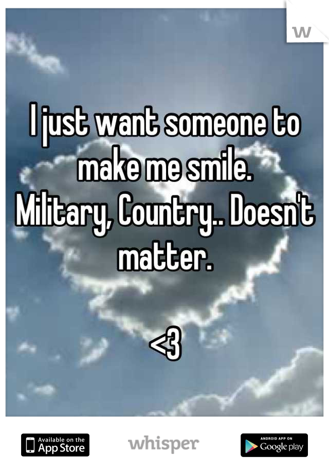 I just want someone to make me smile.  Military, Country.. Doesn't matter.   <3