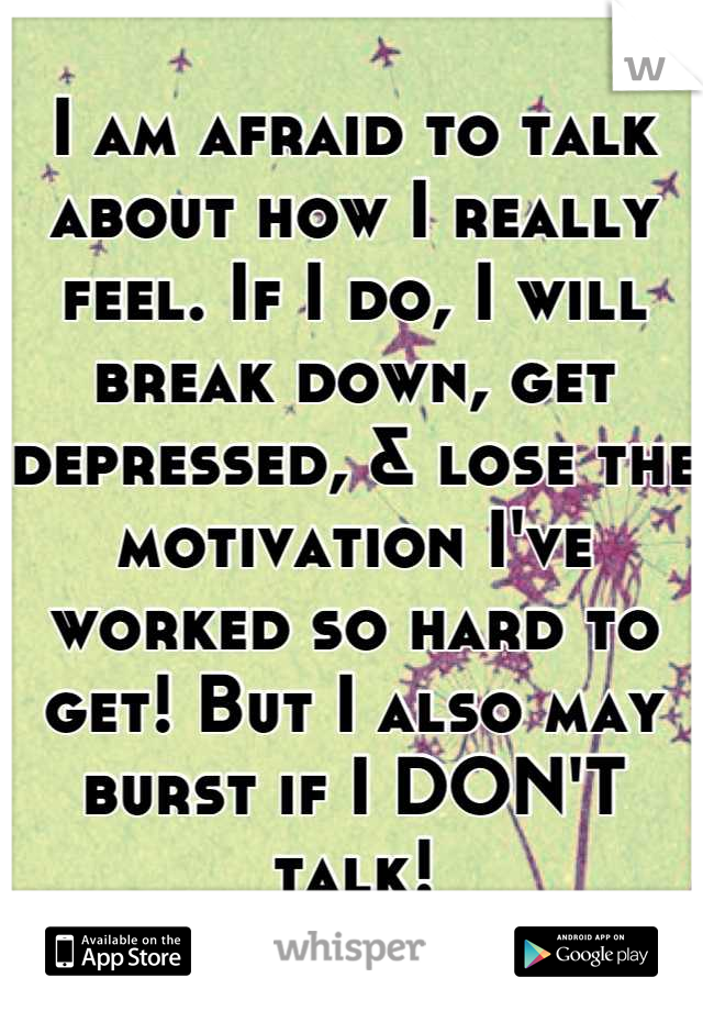 I am afraid to talk about how I really feel. If I do, I will break down, get depressed, & lose the motivation I've worked so hard to get! But I also may burst if I DON'T talk!