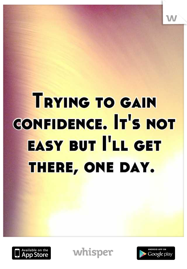 Trying to gain confidence. It's not easy but I'll get there, one day.
