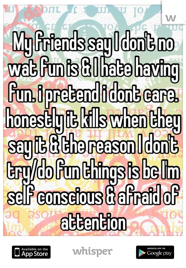 My friends say I don't no wat fun is & I hate having fun. i pretend i dont care. honestly it kills when they say it & the reason I don't try/do fun things is bc I'm self conscious & afraid of attention
