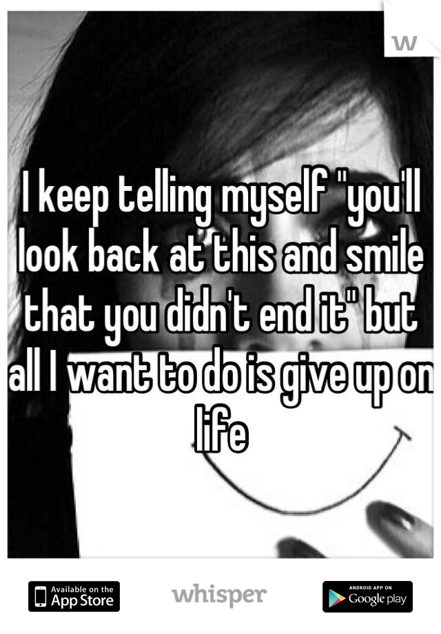 """I keep telling myself """"you'll look back at this and smile that you didn't end it"""" but all I want to do is give up on life"""