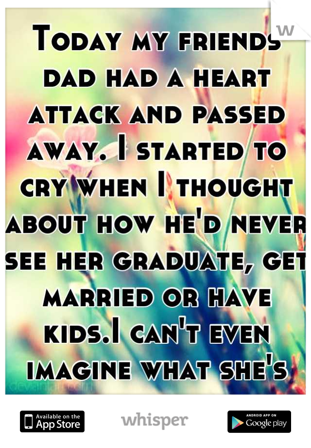 Today my friends dad had a heart attack and passed away. I started to cry when I thought about how he'd never see her graduate, get married or have kids.I can't even imagine what she's going thorough