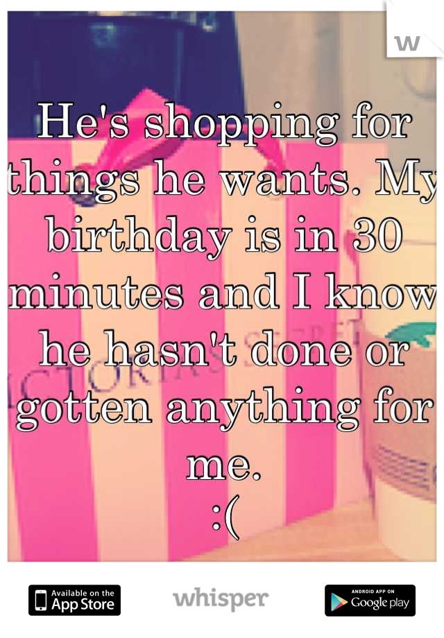 He's shopping for things he wants. My birthday is in 30 minutes and I know he hasn't done or gotten anything for me.  :(