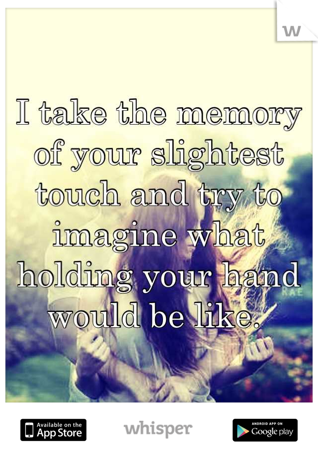 I take the memory of your slightest touch and try to imagine what holding your hand would be like.