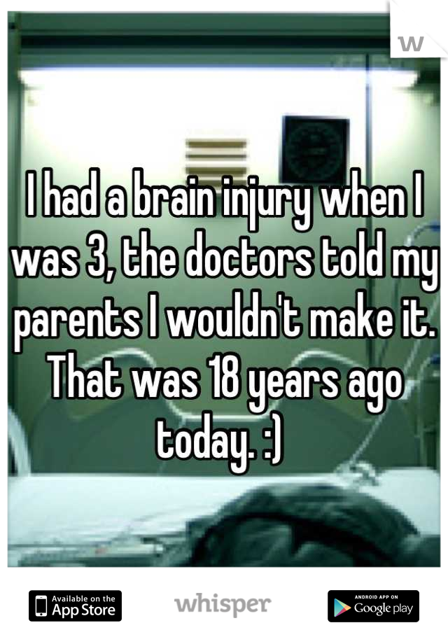 I had a brain injury when I was 3, the doctors told my parents I wouldn't make it. That was 18 years ago today. :)