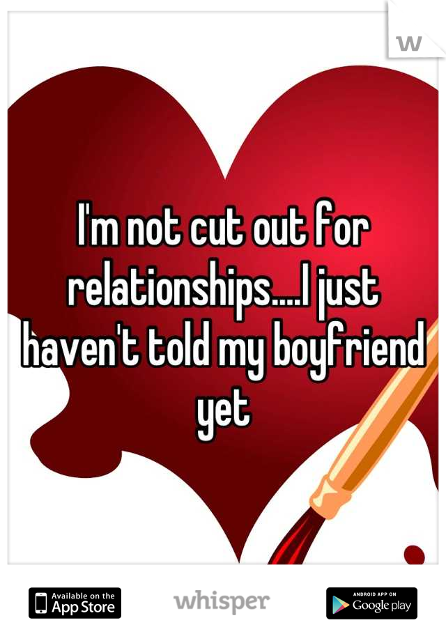 I'm not cut out for relationships....I just haven't told my boyfriend yet