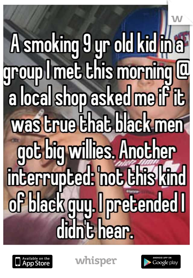 A smoking 9 yr old kid in a group I met this morning @ a local shop asked me if it was true that black men got big willies. Another interrupted: 'not this kind of black guy. I pretended I didn't hear.