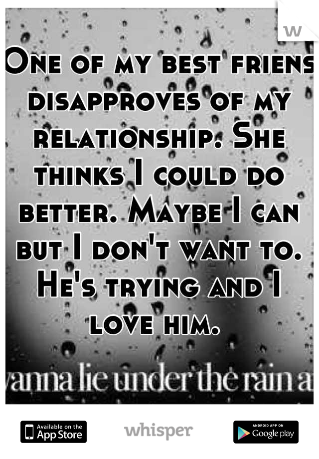 One of my best friens disapproves of my relationship. She thinks I could do better. Maybe I can but I don't want to. He's trying and I love him.