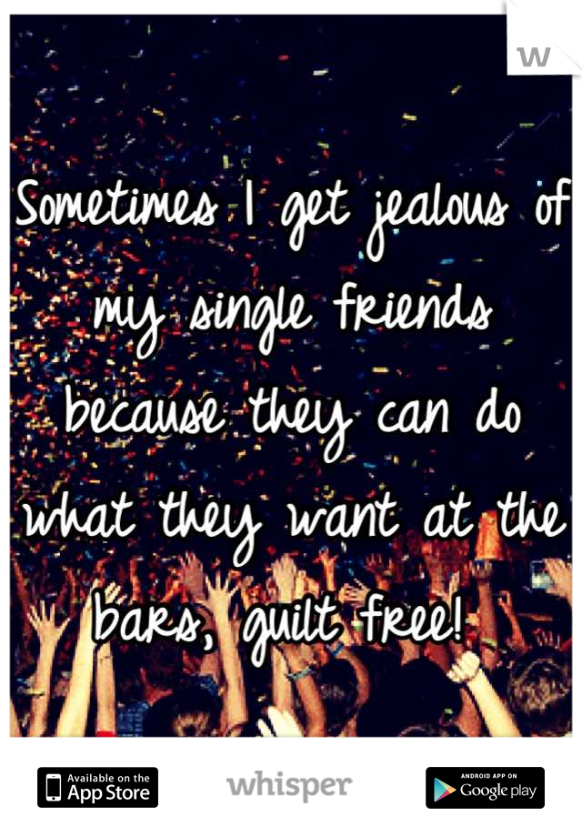 Sometimes I get jealous of my single friends because they can do what they want at the bars, guilt free!