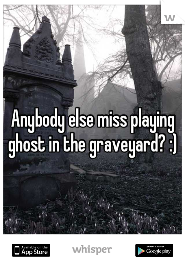 Anybody else miss playing ghost in the graveyard? :)