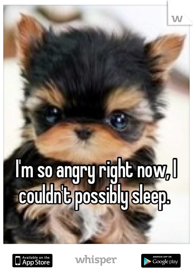 I'm so angry right now, I couldn't possibly sleep.