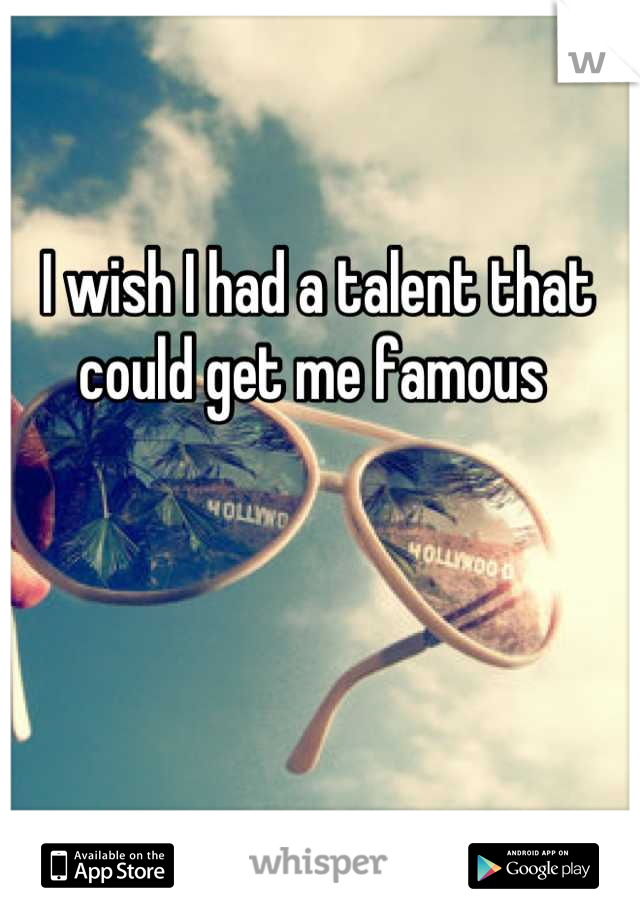 I wish I had a talent that could get me famous