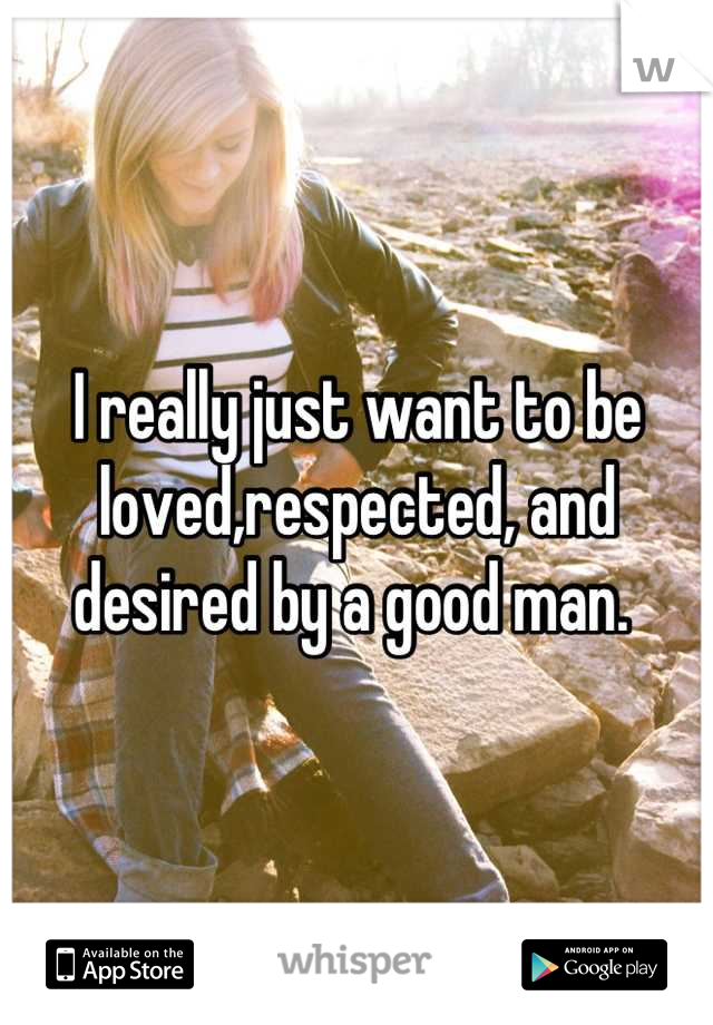 I really just want to be loved,respected, and desired by a good man.