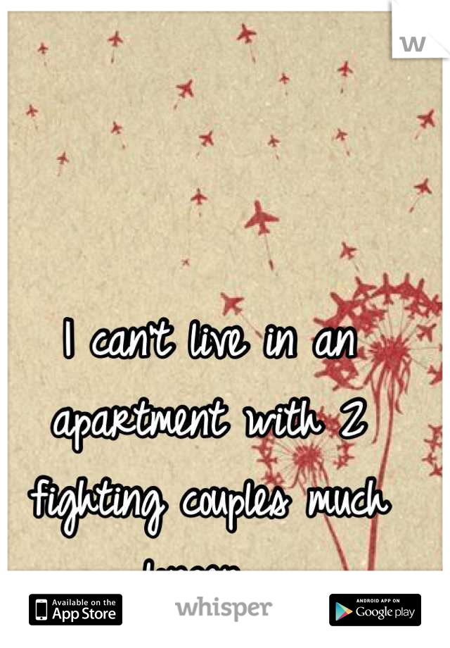 I can't live in an apartment with 2 fighting couples much longer.