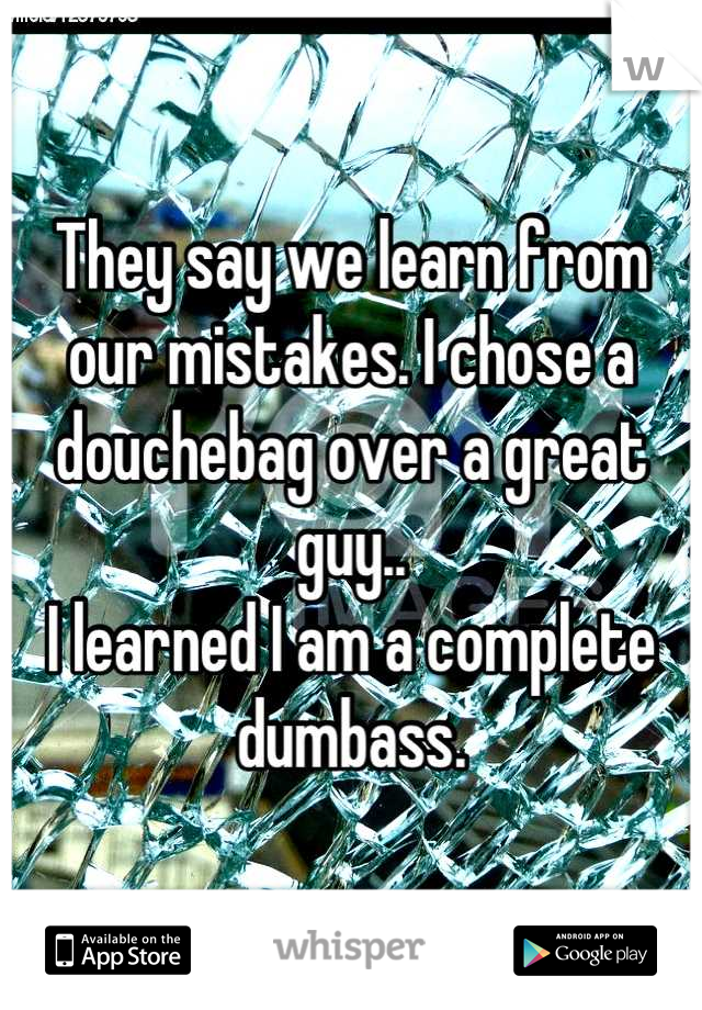 They say we learn from our mistakes. I chose a douchebag over a great guy.. I learned I am a complete dumbass.