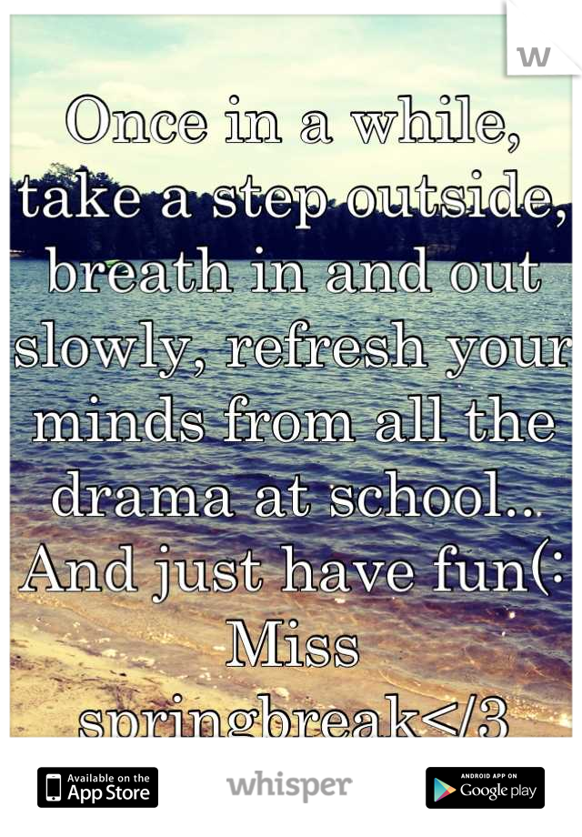 Once in a while, take a step outside, breath in and out slowly, refresh your minds from all the drama at school.. And just have fun(: Miss springbreak</3