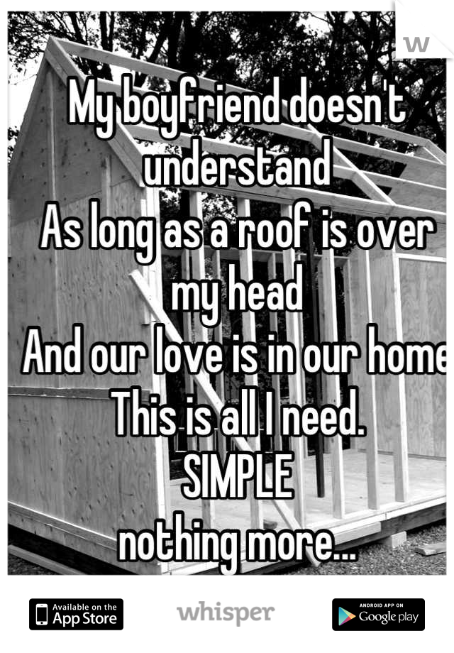 My boyfriend doesn't understand As long as a roof is over my head And our love is in our home This is all I need. SIMPLE nothing more...
