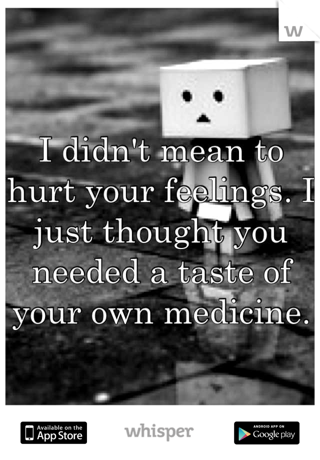 I didn't mean to hurt your feelings. I just thought you needed a taste of your own medicine.