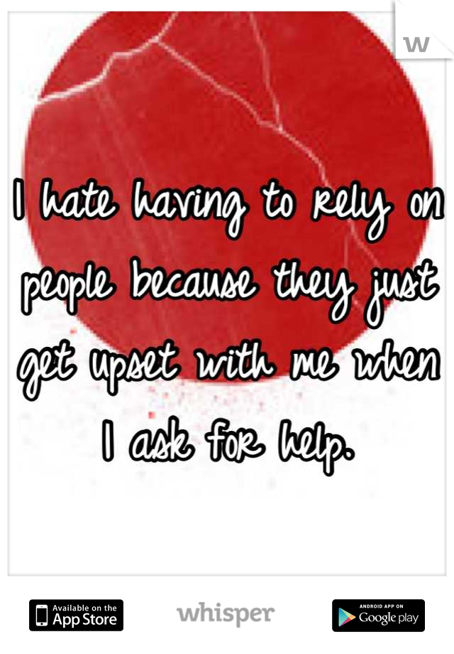 I hate having to rely on people because they just get upset with me when I ask for help.
