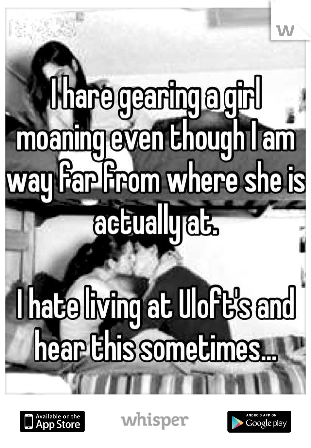 I hare gearing a girl moaning even though I am way far from where she is actually at.   I hate living at Uloft's and hear this sometimes...