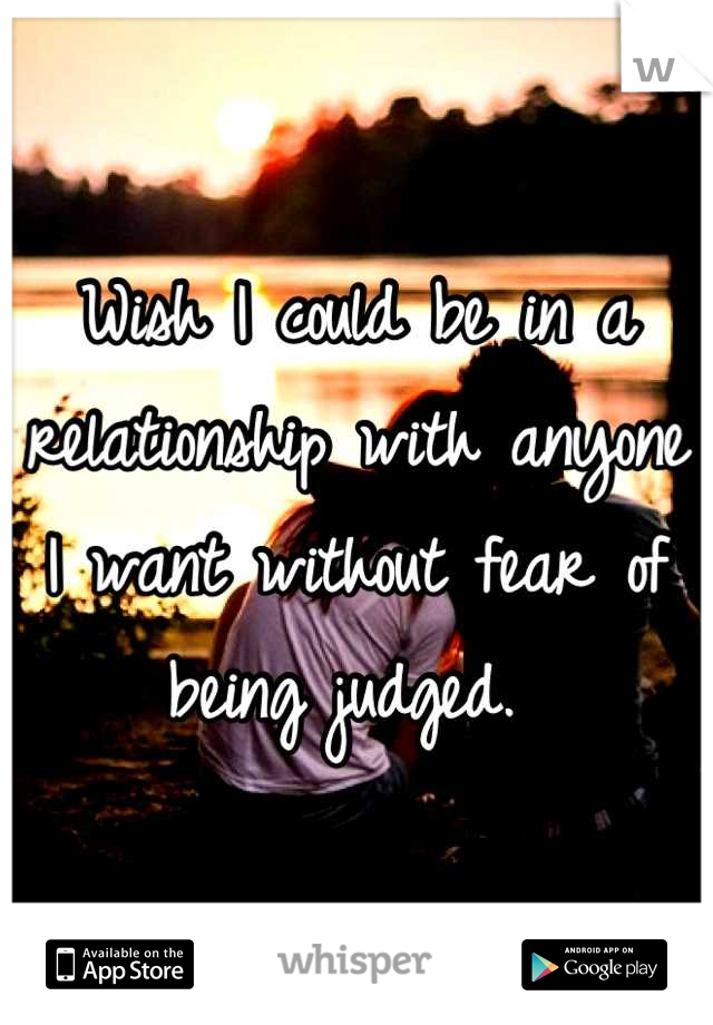 Wish I could be in a relationship with anyone I want without fear of being judged.