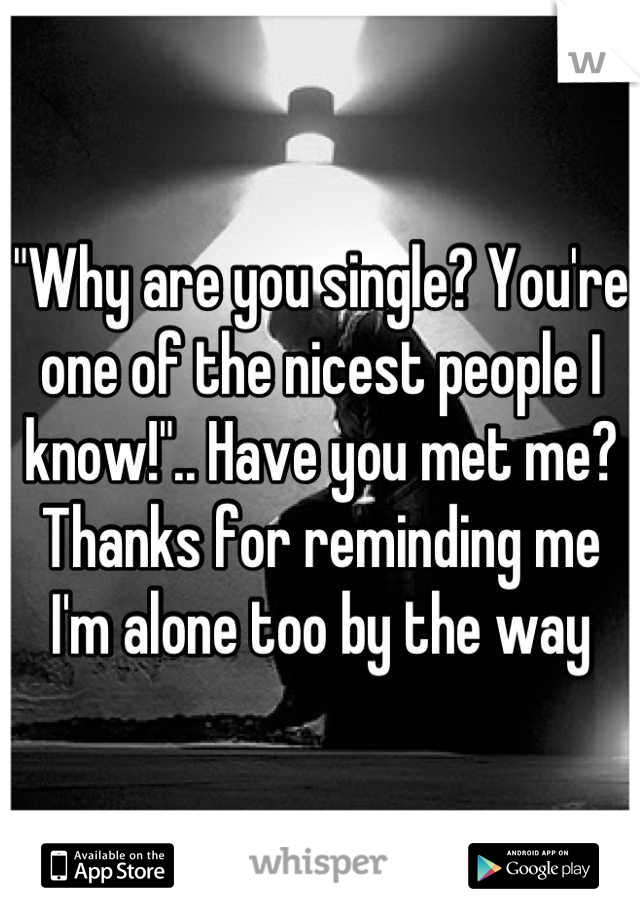 """Why are you single? You're one of the nicest people I know!"".. Have you met me? Thanks for reminding me I'm alone too by the way"