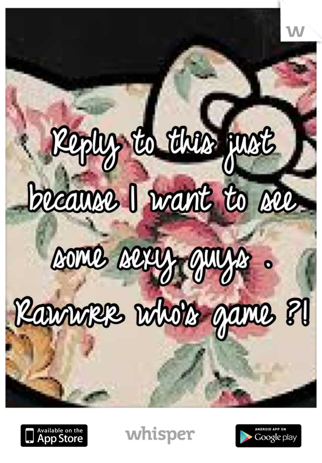 Reply to this just because I want to see some sexy guys . Rawwrr who's game ?!