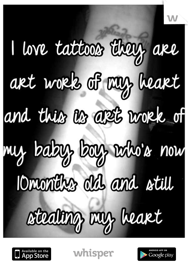 I love tattoos they are art work of my heart and this is art work of my baby boy who's now 10months old and still stealing my heart