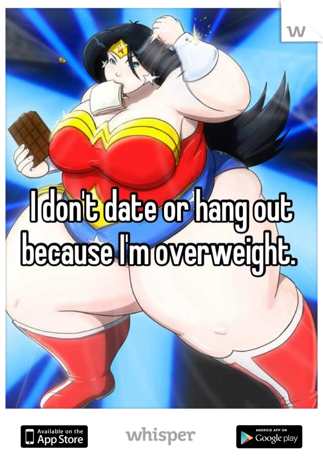 I don't date or hang out because I'm overweight.