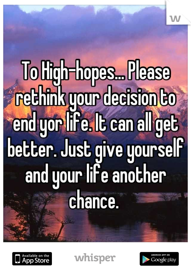 To High-hopes... Please rethink your decision to end yor life. It can all get better. Just give yourself and your life another chance.