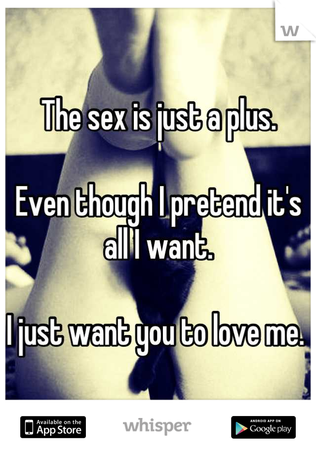 The sex is just a plus.   Even though I pretend it's all I want.   I just want you to love me.