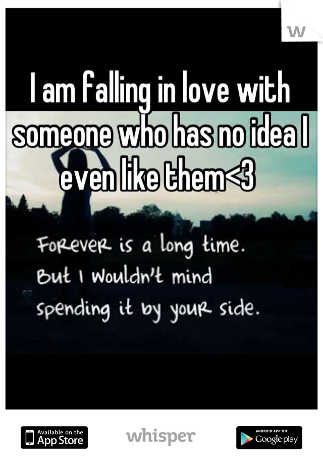 I am falling in love with someone who has no idea I even like them<3