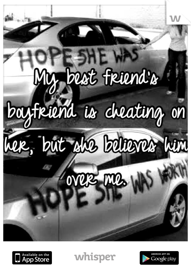 My best friend's boyfriend is cheating on her, but she believes him over me.