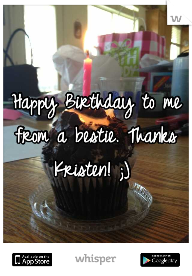 Happy Birthday to me from a bestie. Thanks Kristen! ;)