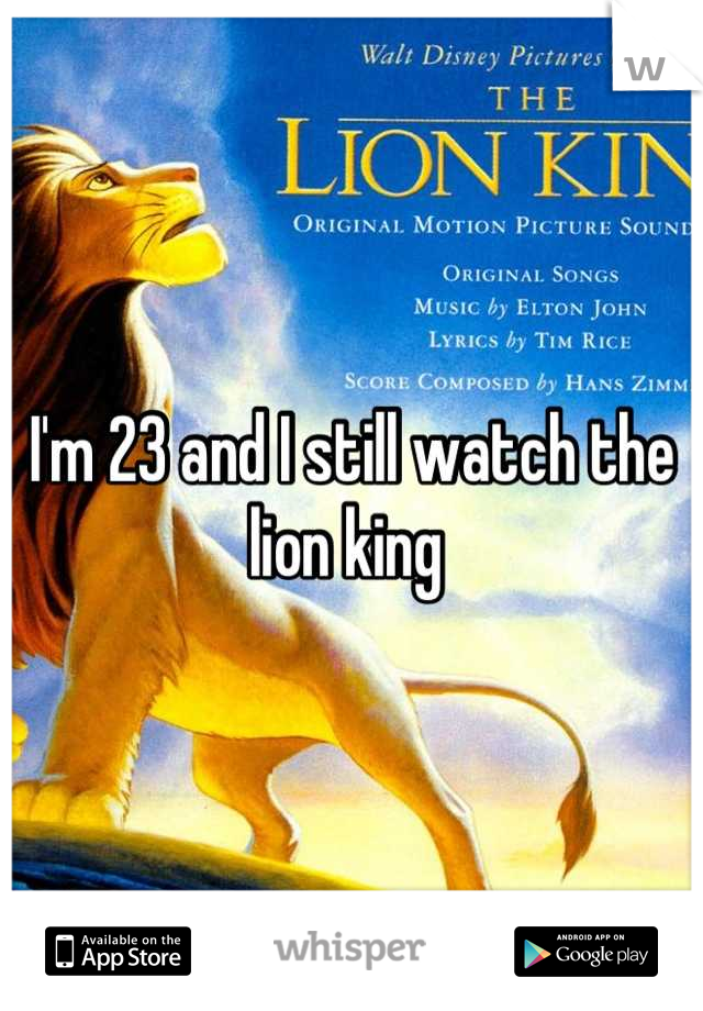 I'm 23 and I still watch the lion king