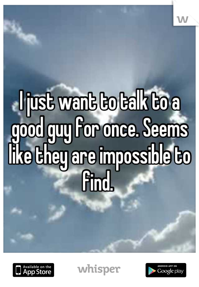 I just want to talk to a good guy for once. Seems like they are impossible to find.
