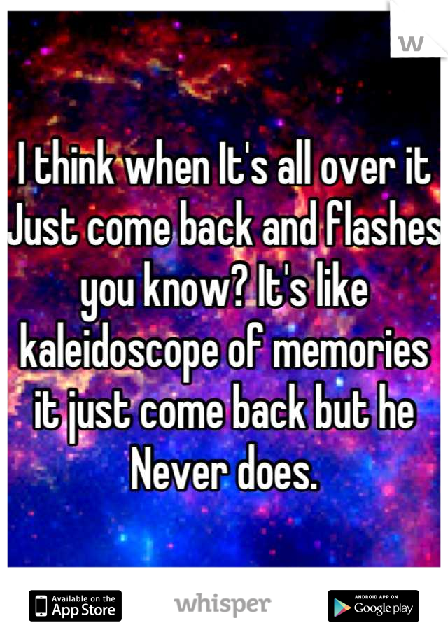 I think when It's all over it Just come back and flashes you know? It's like kaleidoscope of memories it just come back but he Never does.