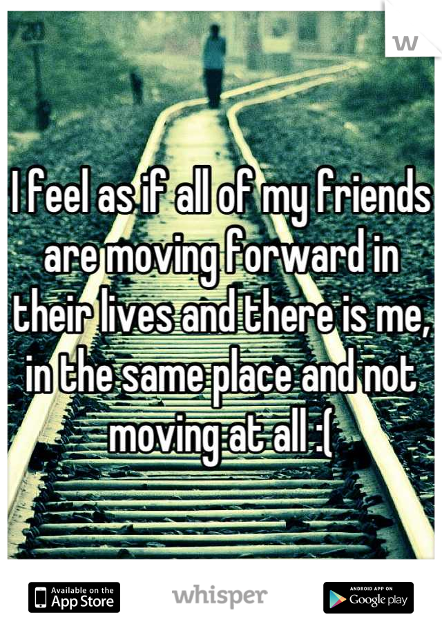 I feel as if all of my friends are moving forward in their lives and there is me, in the same place and not moving at all :(