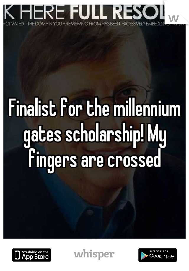 Finalist for the millennium gates scholarship! My fingers are crossed