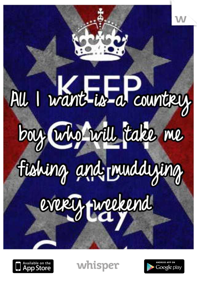 All I want is a country boy who will take me fishing and muddying every weekend