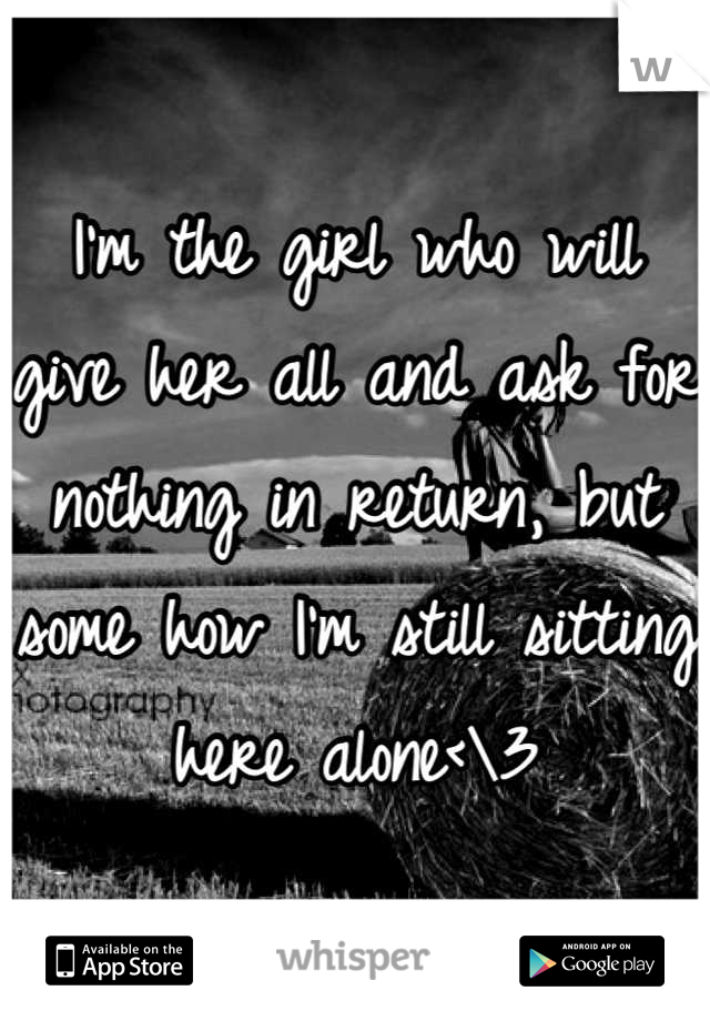 I'm the girl who will give her all and ask for nothing in return, but some how I'm still sitting here alone<\3