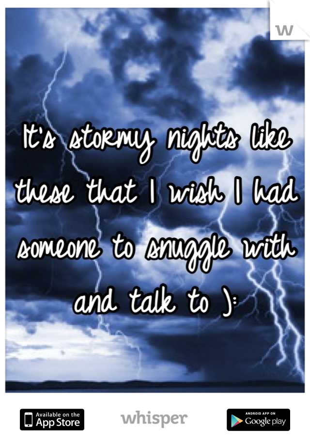 It's stormy nights like these that I wish I had someone to snuggle with and talk to ):