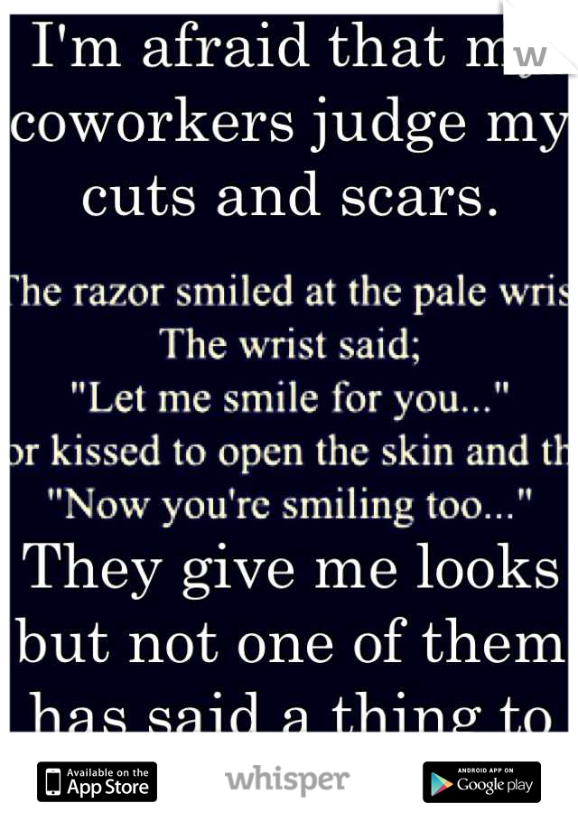 I'm afraid that my coworkers judge my cuts and scars.      They give me looks but not one of them has said a thing to me.