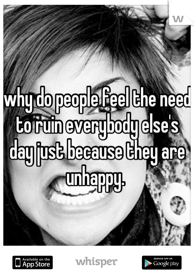why do people feel the need to ruin everybody else's day just because they are unhappy.