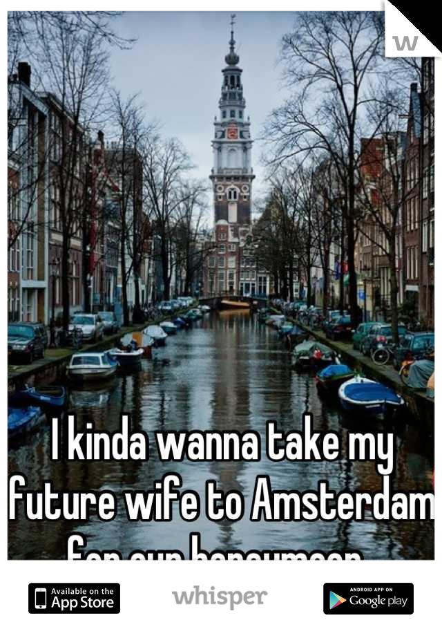 I kinda wanna take my future wife to Amsterdam for our honeymoon.