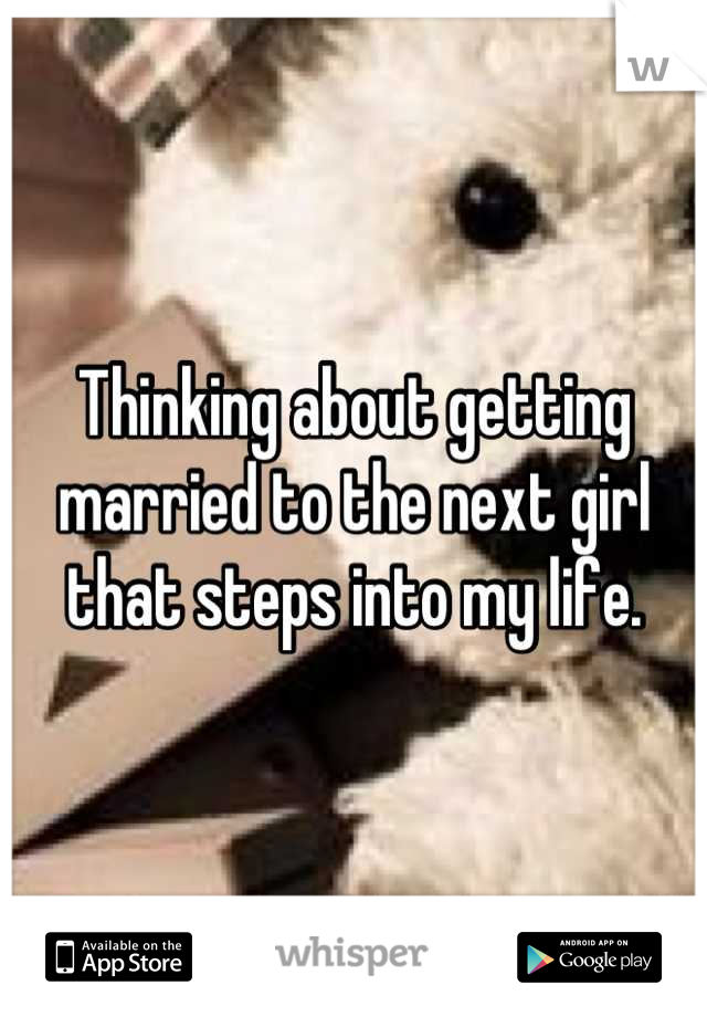 Thinking about getting married to the next girl that steps into my life.