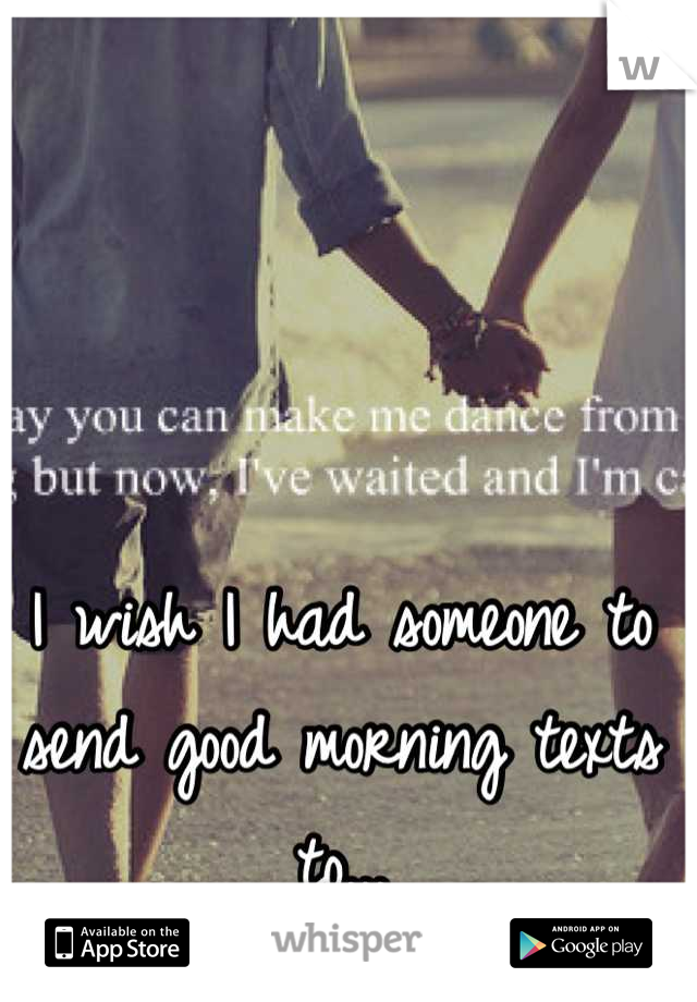 I wish I had someone to send good morning texts to...